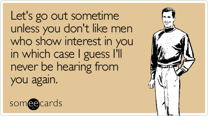 someecards.com - Let's go out sometime unless you don't like men who show interest in you in which case I guess I'll never be hearing from you again